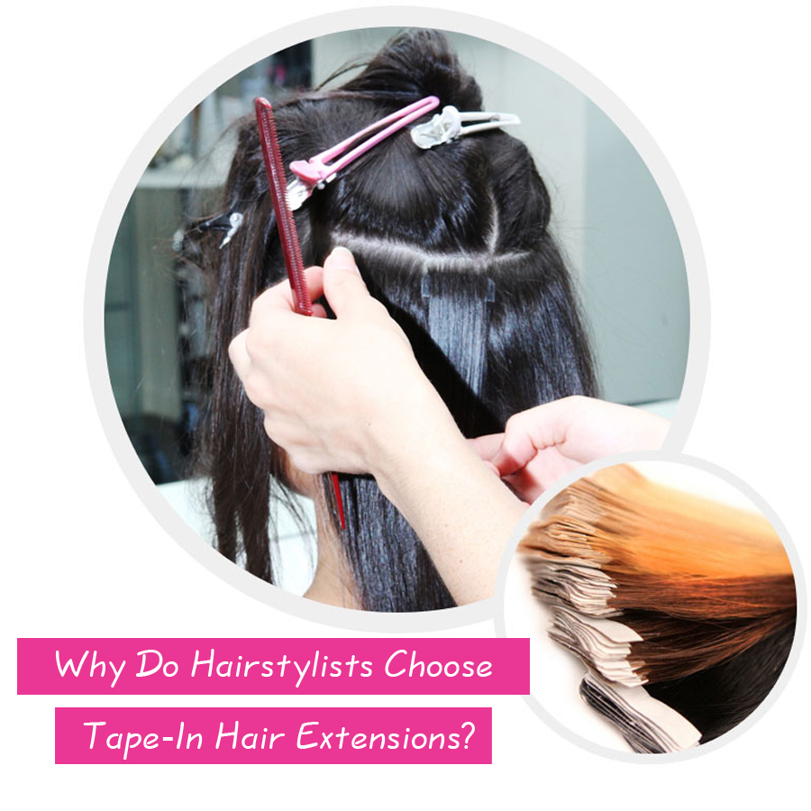 Why Do Hairstylists Choose Tape-In Hair Extensions?