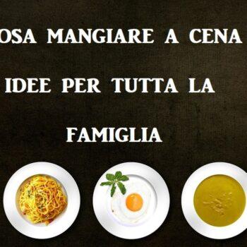 cosa mangiare a cena idee per famiglie