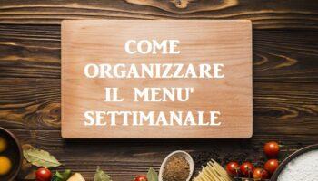 come organizzare il menù settimanale tutti i consigli utili